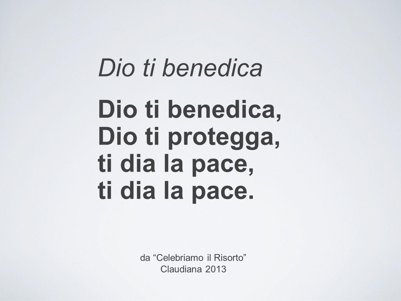 """Dio ti benedica Dio ti benedica, Dio ti protegga, ti dia la pace, ti dia la pace. da """"Celebriamo il Risorto"""" Claudiana 2013"""
