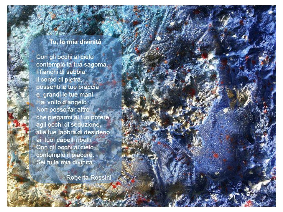 Tu, la mia divinità Con gli occhi al cielo contemplo la tua sagoma. I fianchi di sabbia, il corpo di pietra, possenti le tue braccia e grandi le tue m