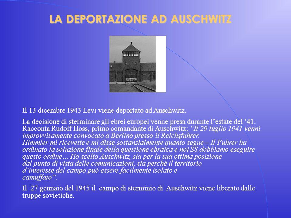 LA DEPORTAZIONE AD AUSCHWITZ Il 13 dicembre 1943 Levi viene deportato ad Auschwitz. La decisione di sterminare gli ebrei europei venne presa durante l