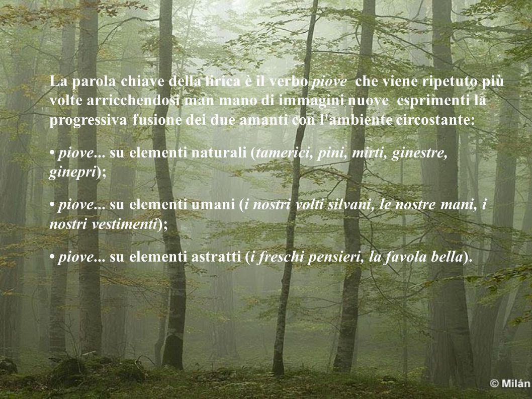 La parola chiave della lirica è il verbo piove che viene ripetuto più volte arricchendosi man mano di immagini nuove esprimenti la progressiva fusione dei due amanti con l ambiente circostante: piove...