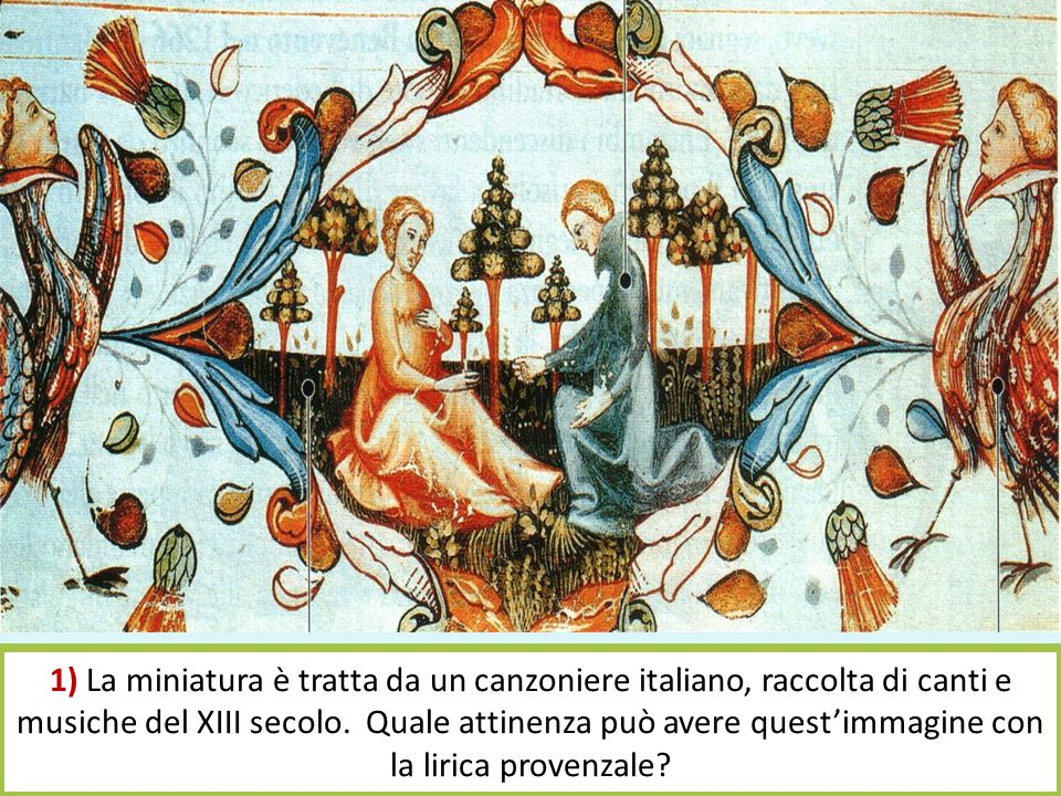 1) La miniatura è tratta da un canzoniere italiano, raccolta di canti e musiche del XIII secolo. Quale attinenza può avere quest'immagine con la liric