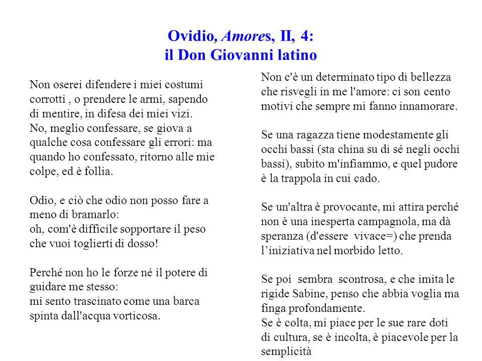 Ovidio, Amores, II, 4: il Don Giovanni latino Non oserei difendere i miei costumi corrotti, o prendere le armi, sapendo di mentire, in difesa dei miei vizi.