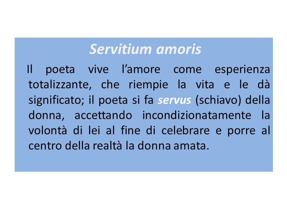 Servitium amoris Il poeta vive l'amore come esperienza totalizzante, che riempie la vita e le dà significato; il poeta si fa servus (schiavo) della donna, accettando incondizionatamente la volontà di lei al fine di celebrare e porre al centro della realtà la donna amata.
