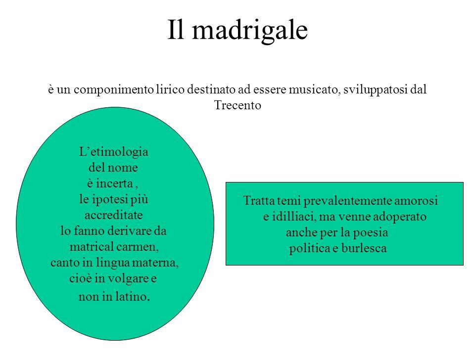 Il madrigale è un componimento lirico destinato ad essere musicato, sviluppatosi dal Trecento L'etimologia del nome è incerta, le ipotesi più accredit