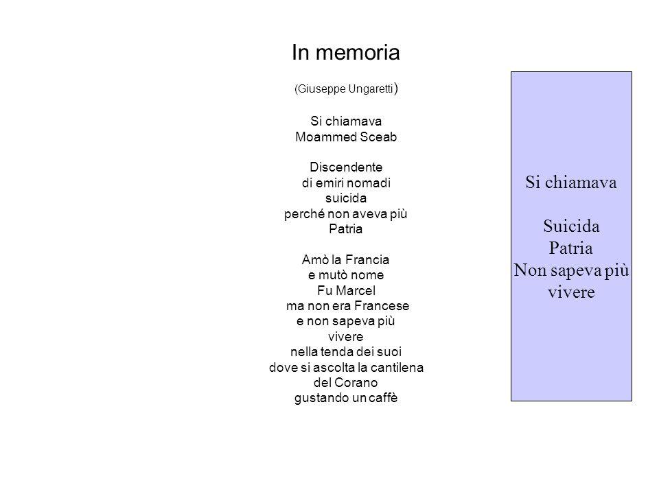 In memoria (Giuseppe Ungaretti ) Si chiamava Moammed Sceab Discendente di emiri nomadi suicida perché non aveva più Patria Amò la Francia e mutò nome