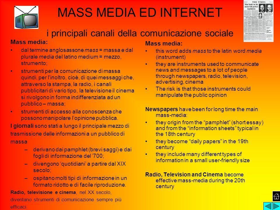 MASS MEDIA ED INTERNET i principali canali della comunicazione sociale Mass media: dal termine anglosassone mass = massa e dal plurale media del latino medium = mezzo, strumento; strumenti per la comunicazione di massa quindi, per l inoltro, cioè, di quei messaggi che, attraverso la stampa, la radio, i canali pubblicitari di vario tipo, la televisione il cinema si rivolgono in forma indifferenziata ad un pubblico – massa; strumenti di accesso alla conoscenza che possono manipolare l'opinione pubblica.