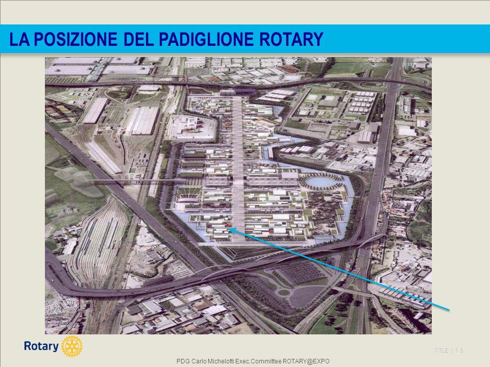 TITLE | 16 PDG Carlo Michelotti Exec.Committee ROTARY@EXPO LA POSIZIONE DEL PADIGLIONE ROTARY