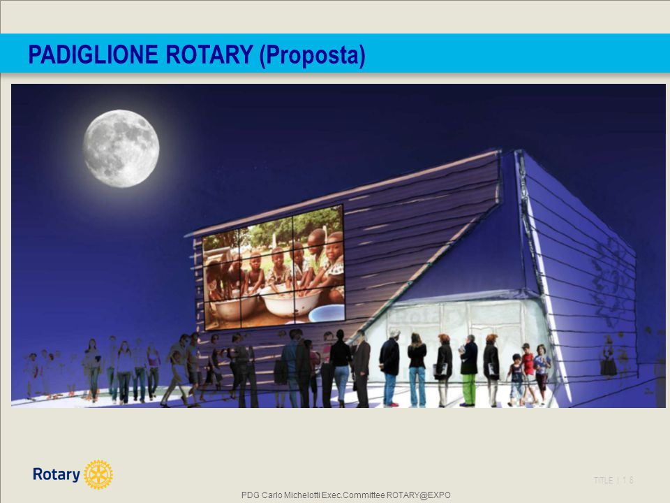 TITLE | 18 PADIGLIONE ROTARY (Proposta) PDG Carlo Michelotti Exec.Committee ROTARY@EXPO