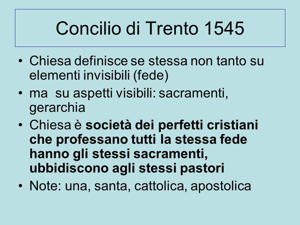 Concilio di Trento 1545 Chiesa definisce se stessa non tanto su elementi invisibili (fede) ma su aspetti visibili: sacramenti, gerarchia Chiesa è soci