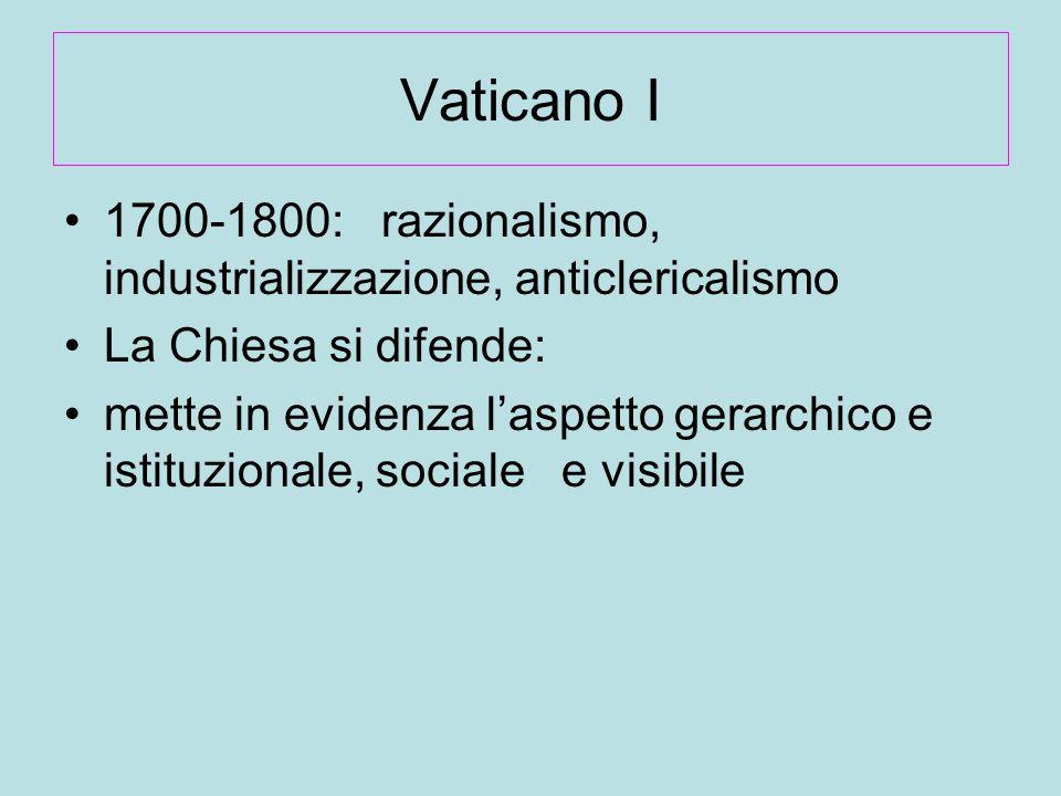 Vaticano I 1700-1800: razionalismo, industrializzazione, anticlericalismo La Chiesa si difende: mette in evidenza l'aspetto gerarchico e istituzionale