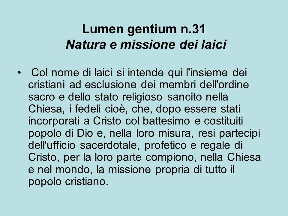 Lumen gentium n.31 Natura e missione dei laici Col nome di laici si intende qui l'insieme dei cristiani ad esclusione dei membri dell'ordine sacro e d