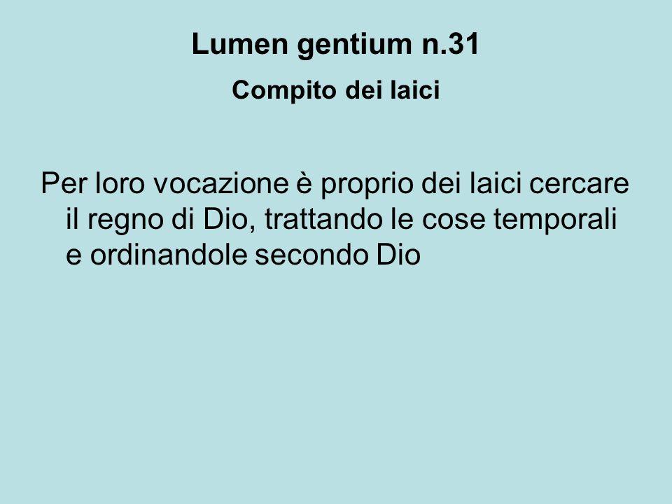 Lumen gentium n.31 Compito dei laici Per loro vocazione è proprio dei laici cercare il regno di Dio, trattando le cose temporali e ordinandole secondo
