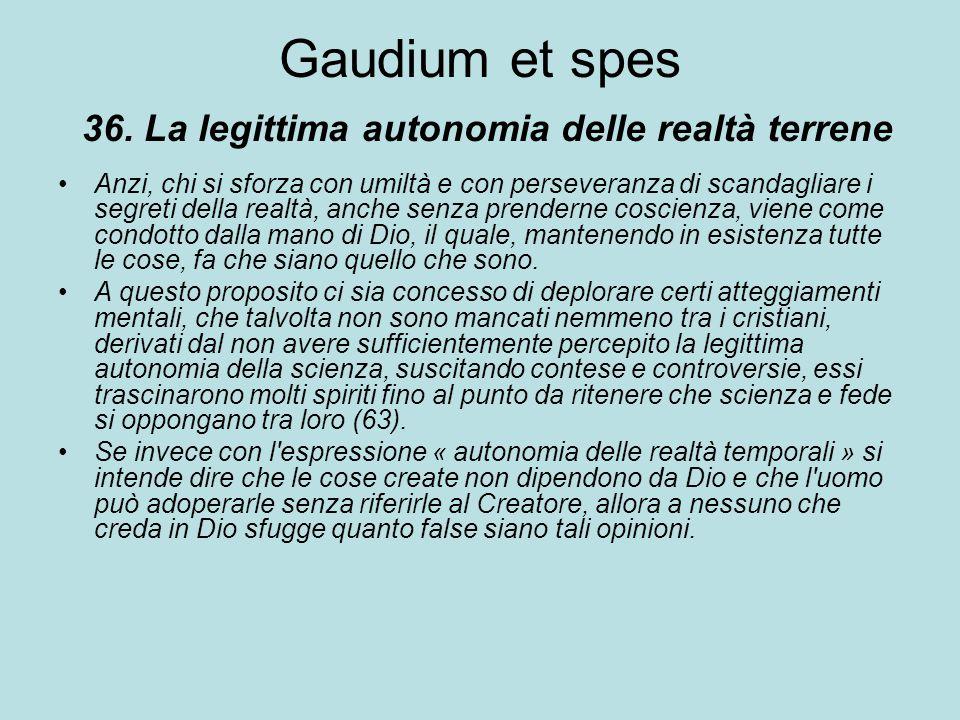 Gaudium et spes 36. La legittima autonomia delle realtà terrene Anzi, chi si sforza con umiltà e con perseveranza di scandagliare i segreti della real