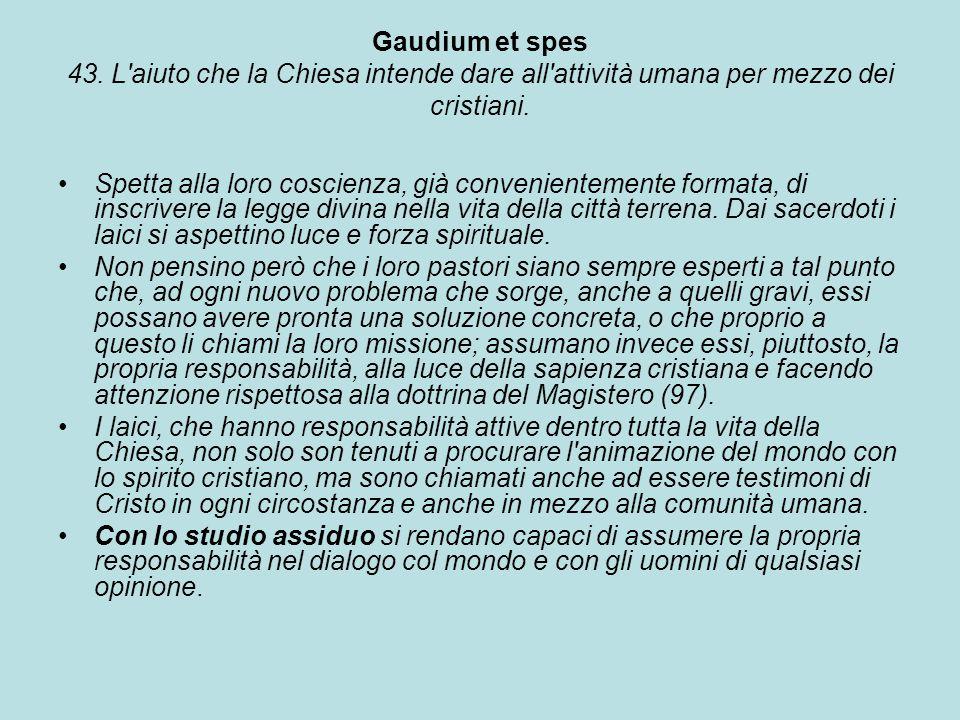 Gaudium et spes 43. L'aiuto che la Chiesa intende dare all'attività umana per mezzo dei cristiani. Spetta alla loro coscienza, già convenientemente fo