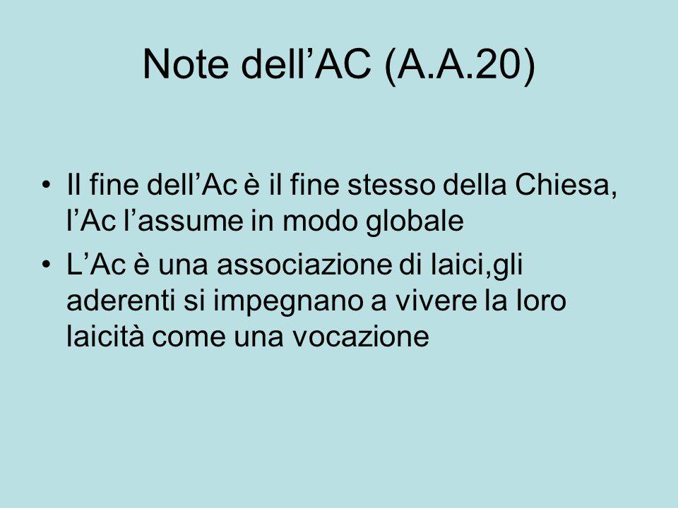 Note dell'AC (A.A.20) Il fine dell'Ac è il fine stesso della Chiesa, l'Ac l'assume in modo globale L'Ac è una associazione di laici,gli aderenti si im