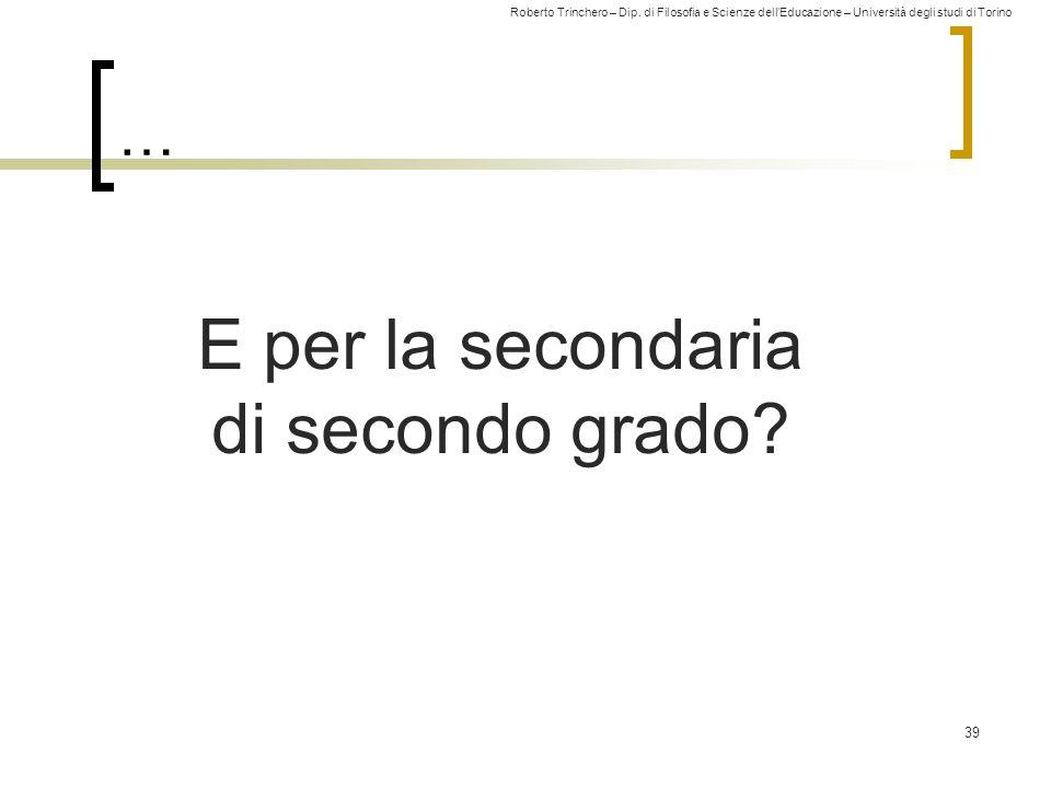 Roberto Trinchero – Dip. di Filosofia e Scienze dell'Educazione – Università degli studi di Torino … 39 E per la secondaria di secondo grado?