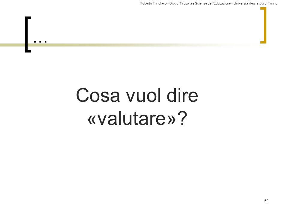 Roberto Trinchero – Dip. di Filosofia e Scienze dell'Educazione – Università degli studi di Torino … 60 Cosa vuol dire «valutare»?