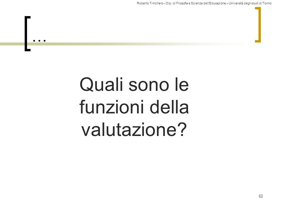 Roberto Trinchero – Dip. di Filosofia e Scienze dell'Educazione – Università degli studi di Torino … 62 Quali sono le funzioni della valutazione?