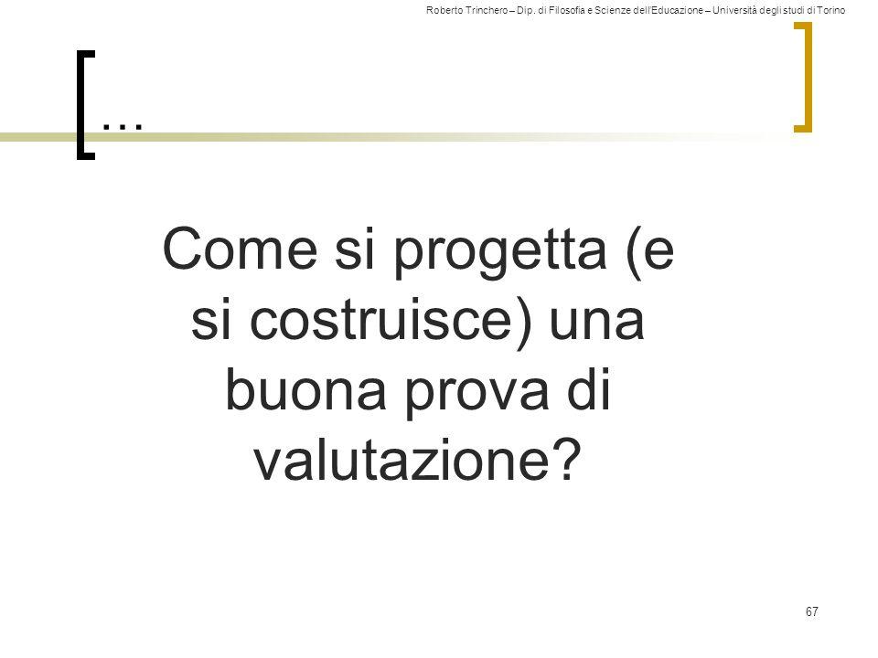 Roberto Trinchero – Dip. di Filosofia e Scienze dell'Educazione – Università degli studi di Torino … 67 Come si progetta (e si costruisce) una buona p