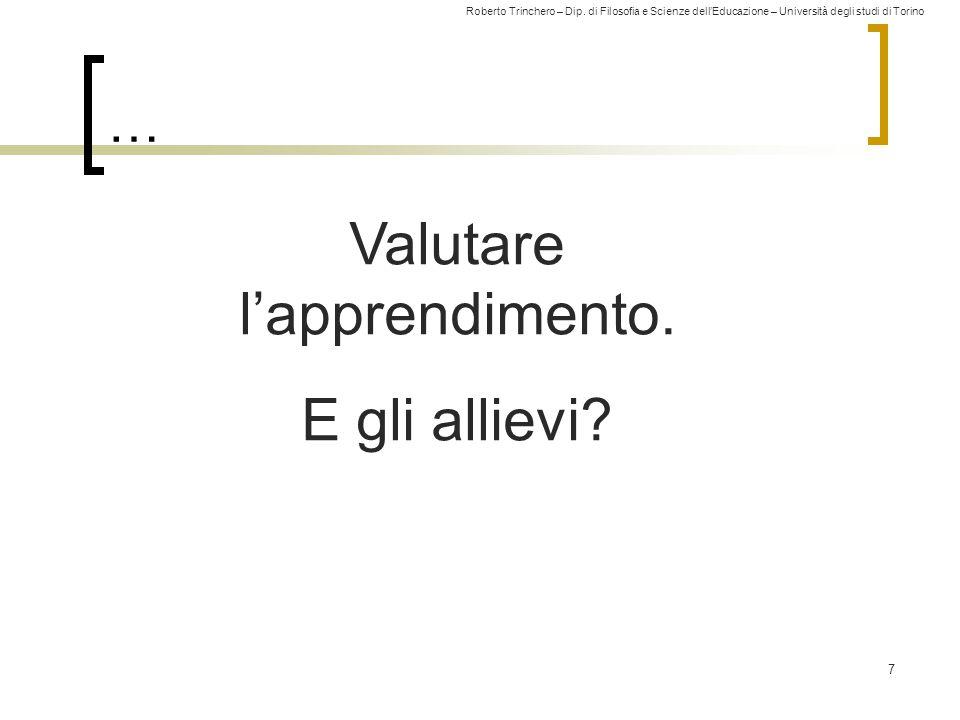 Roberto Trinchero – Dip. di Filosofia e Scienze dell'Educazione – Università degli studi di Torino … 7 Valutare l'apprendimento. E gli allievi?