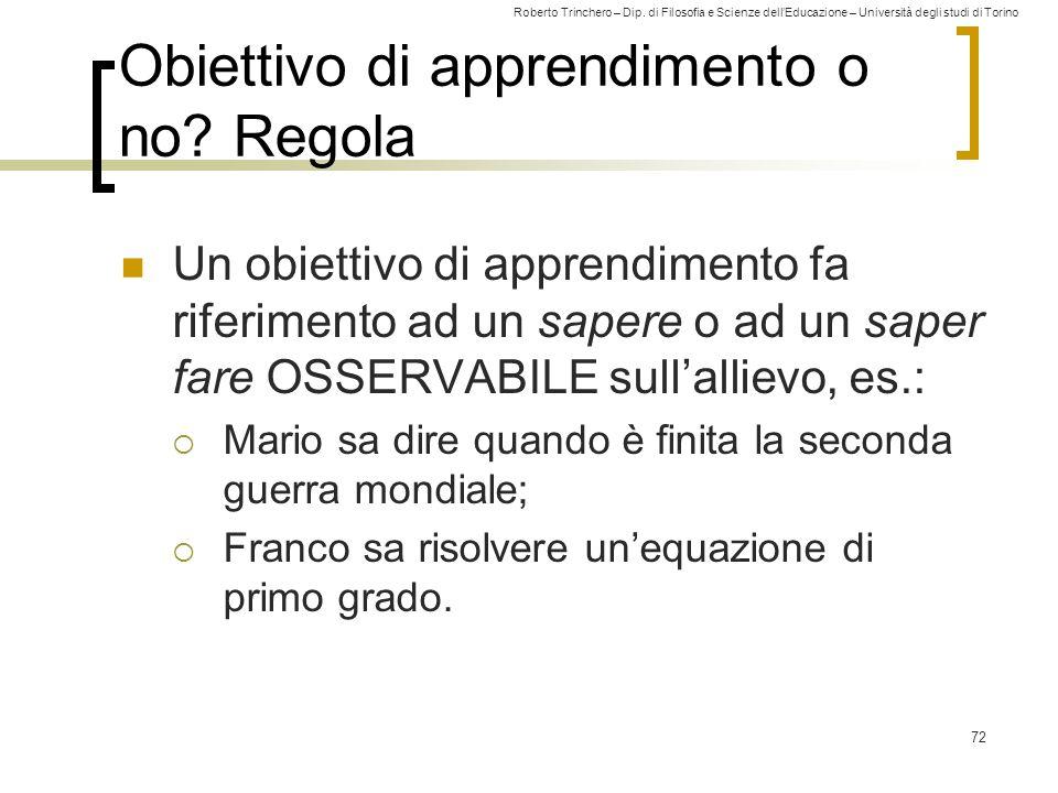Roberto Trinchero – Dip. di Filosofia e Scienze dell'Educazione – Università degli studi di Torino 72 Obiettivo di apprendimento o no? Regola Un obiet