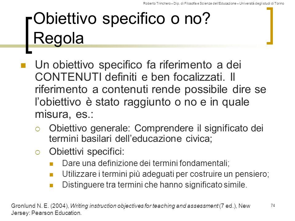 Roberto Trinchero – Dip. di Filosofia e Scienze dell'Educazione – Università degli studi di Torino 74 Obiettivo specifico o no? Regola Un obiettivo sp