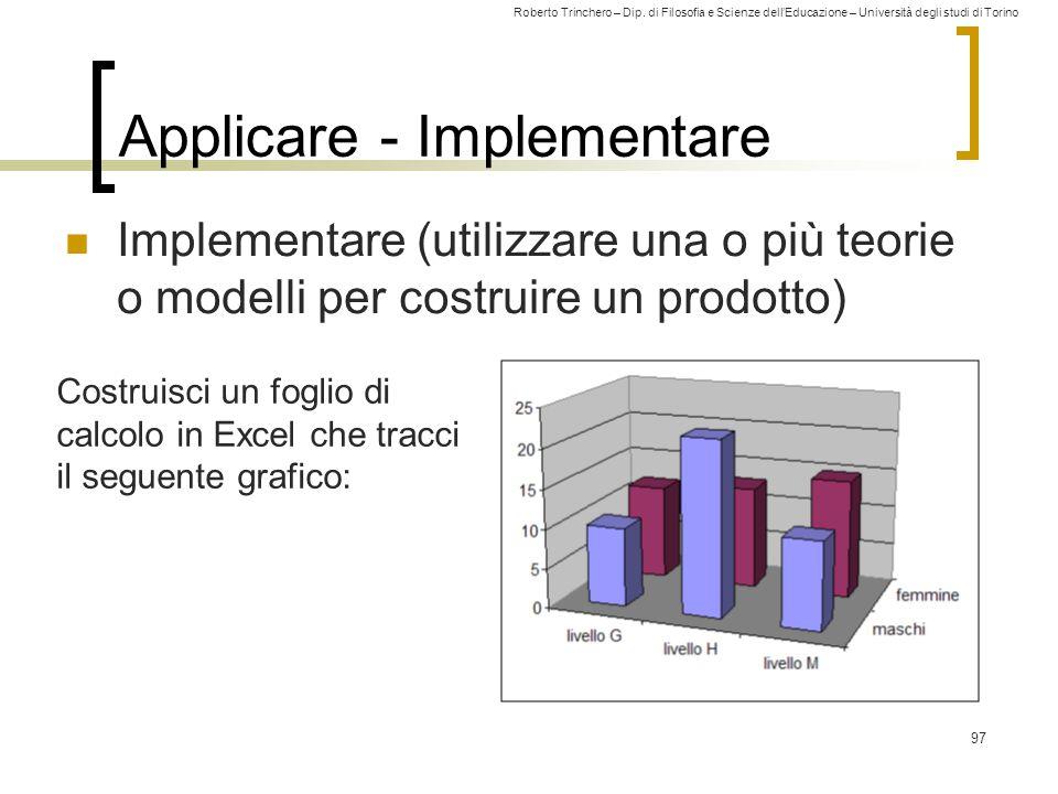 Roberto Trinchero – Dip. di Filosofia e Scienze dell'Educazione – Università degli studi di Torino 97 Applicare - Implementare Implementare (utilizzar