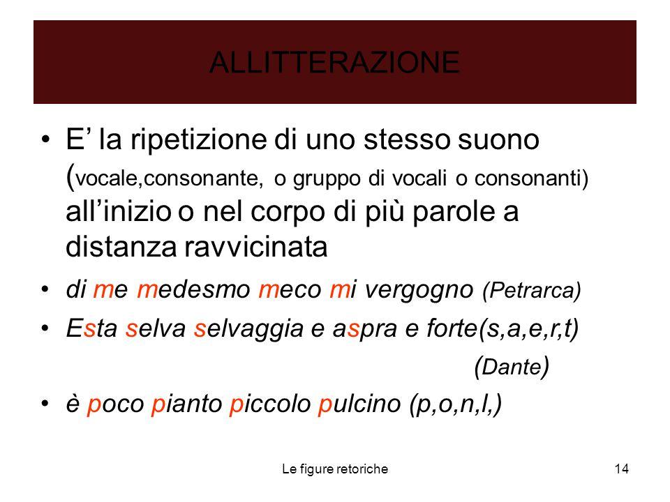 Le figure retoriche14 ALLITTERAZIONE E' la ripetizione di uno stesso suono ( vocale,consonante, o gruppo di vocali o consonanti) all'inizio o nel corp