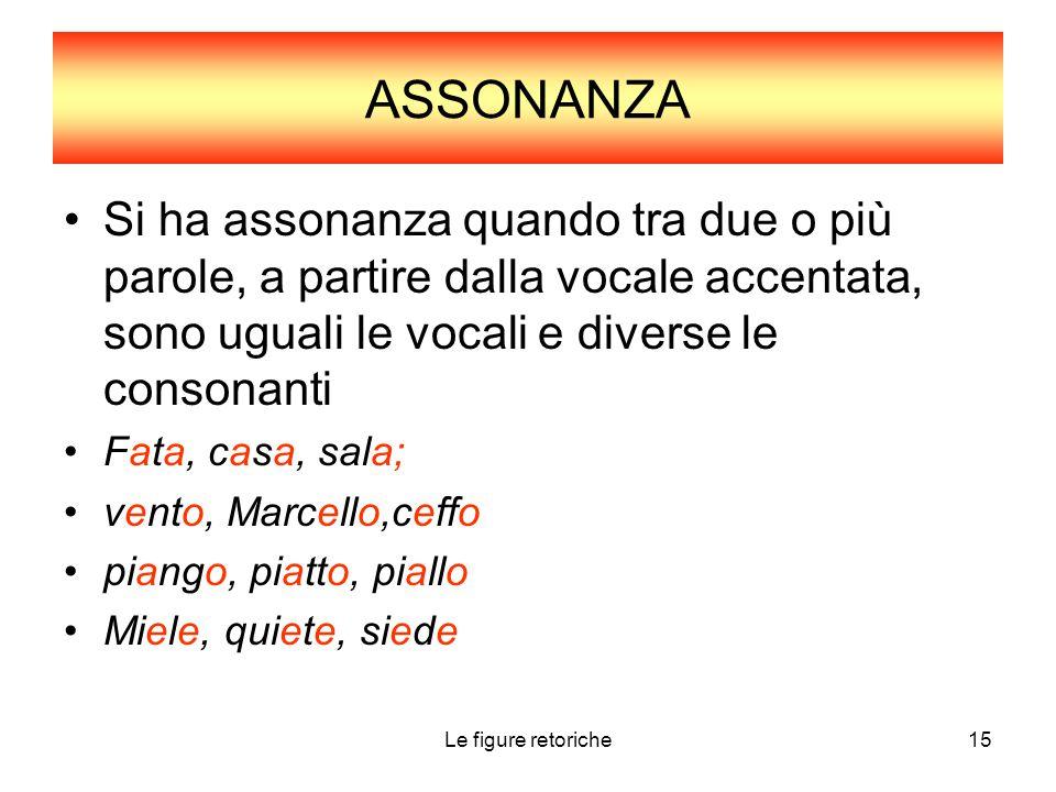 Le figure retoriche15 ASSONANZA Si ha assonanza quando tra due o più parole, a partire dalla vocale accentata, sono uguali le vocali e diverse le cons