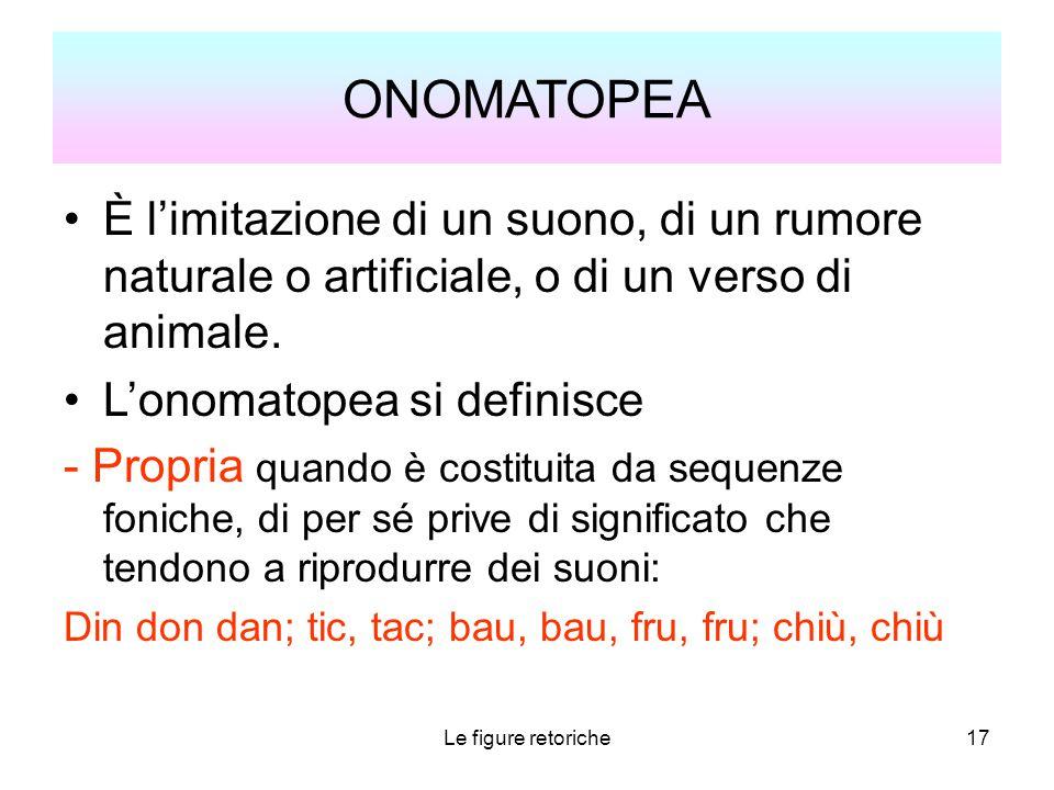 Le figure retoriche17 ONOMATOPEA È l'imitazione di un suono, di un rumore naturale o artificiale, o di un verso di animale. L'onomatopea si definisce