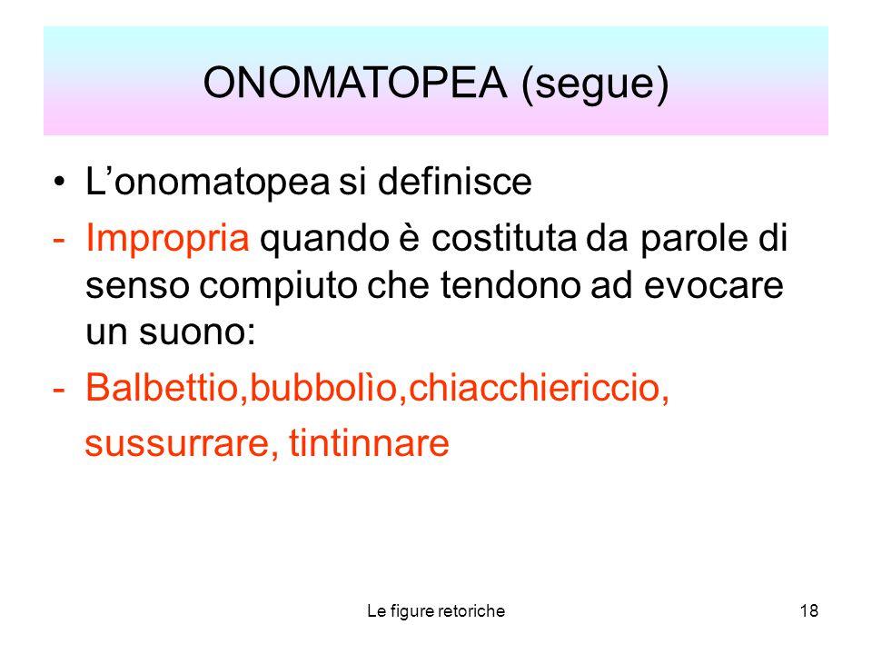 Le figure retoriche18 ONOMATOPEA (segue) L'onomatopea si definisce -Impropria quando è costituta da parole di senso compiuto che tendono ad evocare un