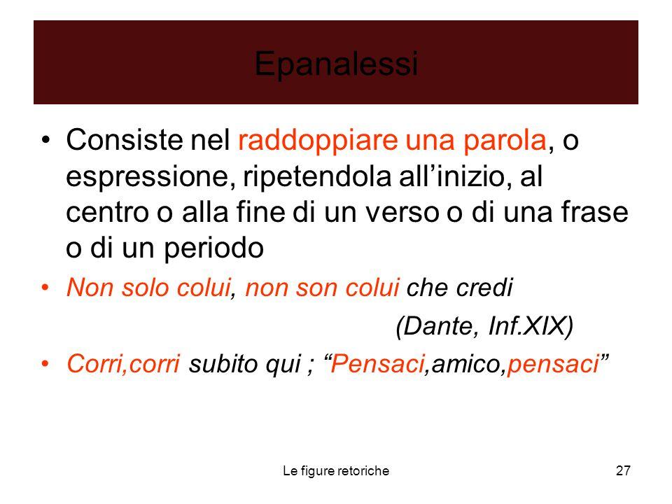 Le figure retoriche27 Epanalessi Consiste nel raddoppiare una parola, o espressione, ripetendola all'inizio, al centro o alla fine di un verso o di un