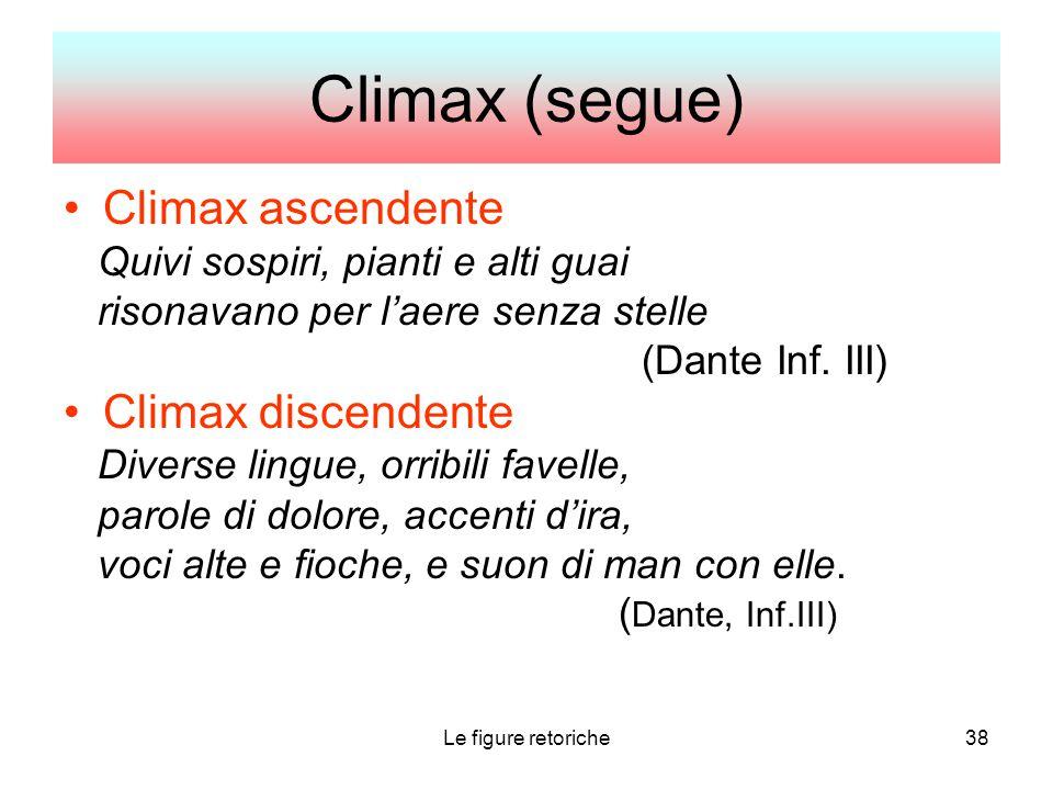 Le figure retoriche38 Climax (segue) Climax ascendente Quivi sospiri, pianti e alti guai risonavano per l'aere senza stelle (Dante Inf. III) Climax di