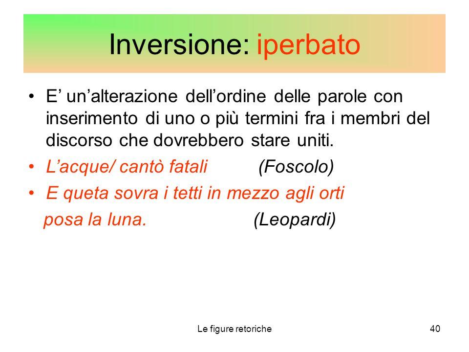 Le figure retoriche40 Inversione: iperbato E' un'alterazione dell'ordine delle parole con inserimento di uno o più termini fra i membri del discorso c