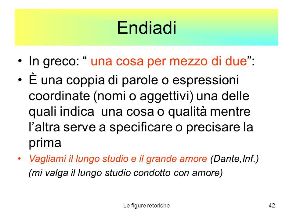 """Le figure retoriche42 Endiadi In greco: """" una cosa per mezzo di due"""": È una coppia di parole o espressioni coordinate (nomi o aggettivi) una delle qua"""