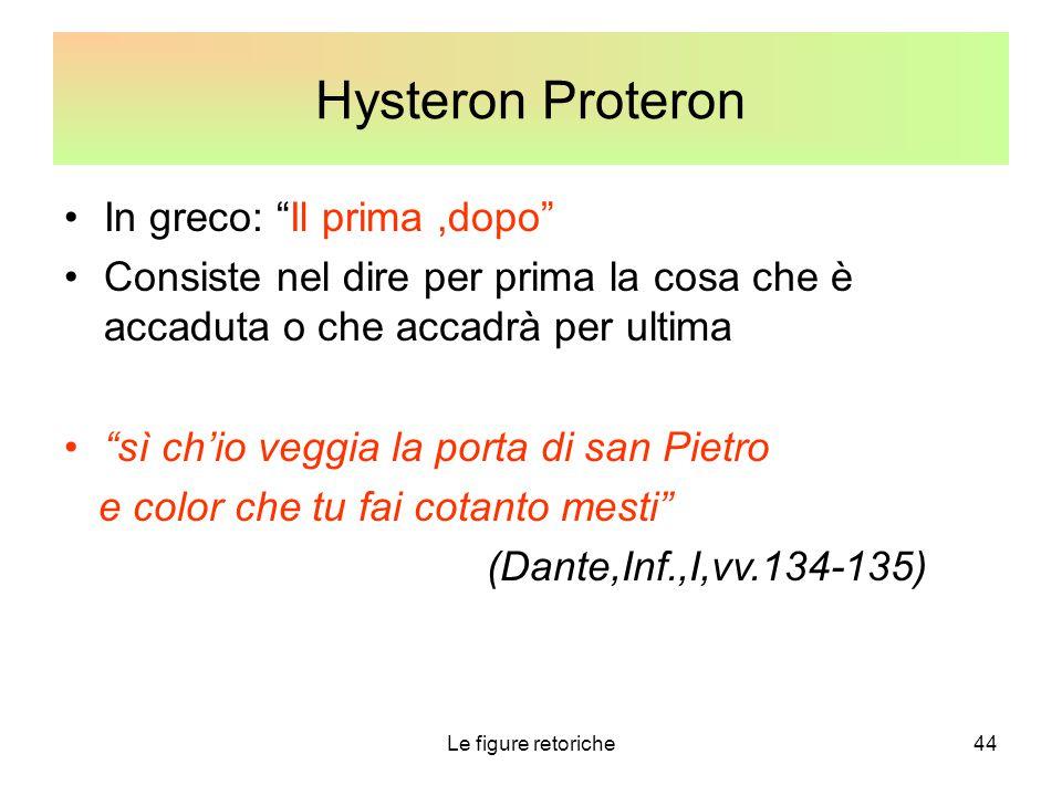 """Le figure retoriche44 Hysteron Proteron In greco: """"Il prima,dopo"""" Consiste nel dire per prima la cosa che è accaduta o che accadrà per ultima """"sì ch'i"""