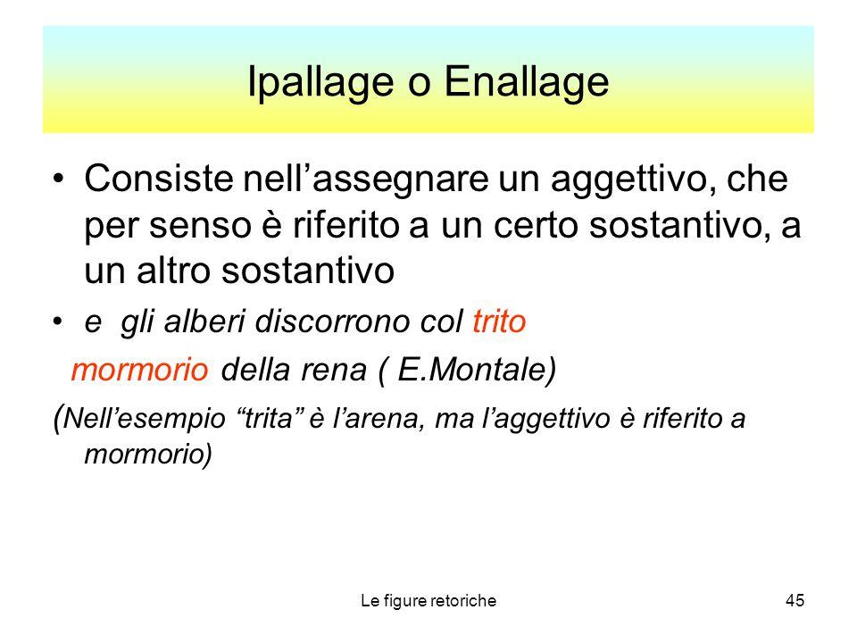 Le figure retoriche45 Ipallage o Enallage Consiste nell'assegnare un aggettivo, che per senso è riferito a un certo sostantivo, a un altro sostantivo