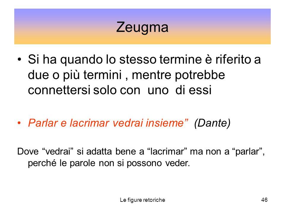 Le figure retoriche46 Zeugma Si ha quando lo stesso termine è riferito a due o più termini, mentre potrebbe connettersi solo con uno di essi Parlar e