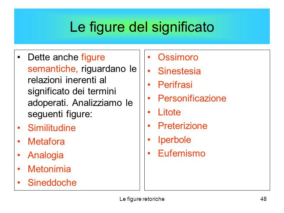 Le figure retoriche48 Le figure del significato Dette anche figure semantiche, riguardano le relazioni inerenti al significato dei termini adoperati.