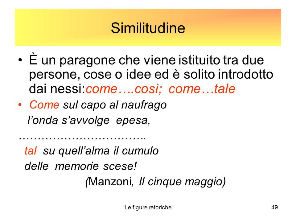 Le figure retoriche49 Similitudine È un paragone che viene istituito tra due persone, cose o idee ed è solito introdotto dai nessi:come….così; come…ta