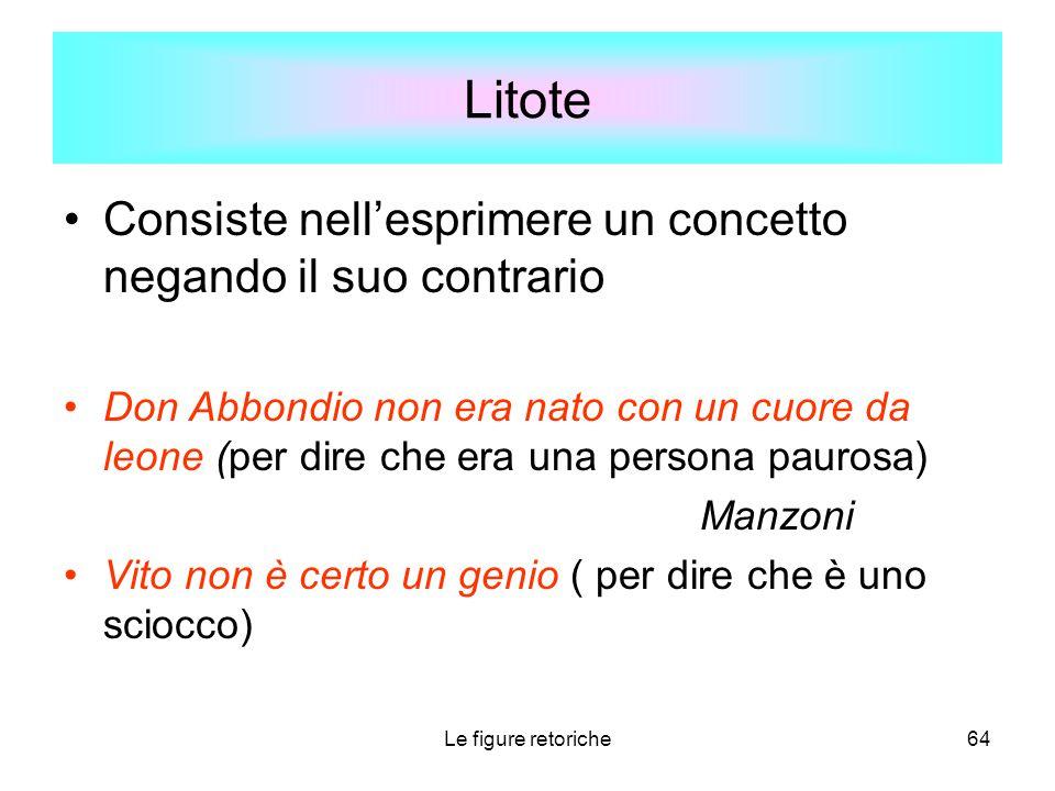 Le figure retoriche64 Litote Consiste nell'esprimere un concetto negando il suo contrario Don Abbondio non era nato con un cuore da leone (per dire ch