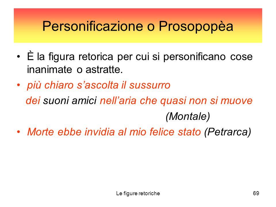 Le figure retoriche69 Personificazione o Prosopopèa È la figura retorica per cui si personificano cose inanimate o astratte. più chiaro s'ascolta il s