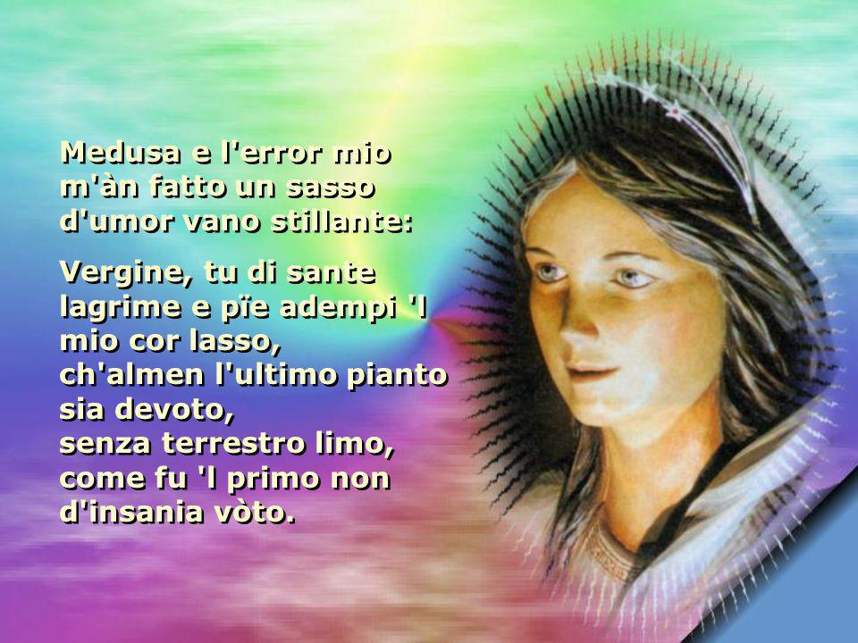 Vergine, in cui ò tutta mia speranza che possi e vogli al gran bisogno aitarme, non mi lasciare in su l estremo passo.