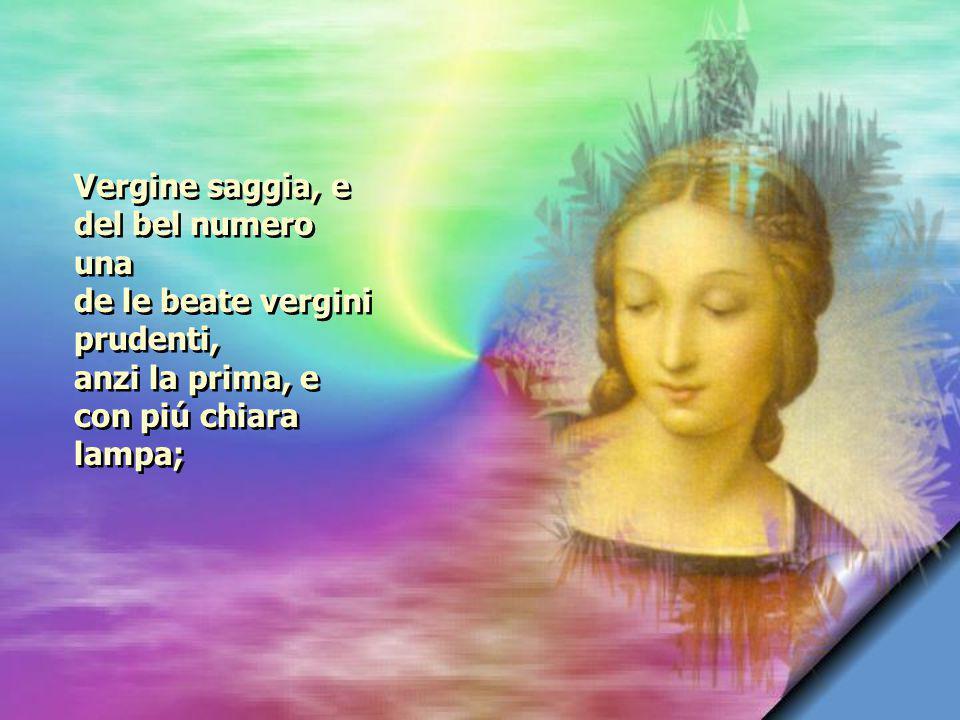 Vergine saggia, e del bel numero una de le beate vergini prudenti, anzi la prima, e con piú chiara lampa;
