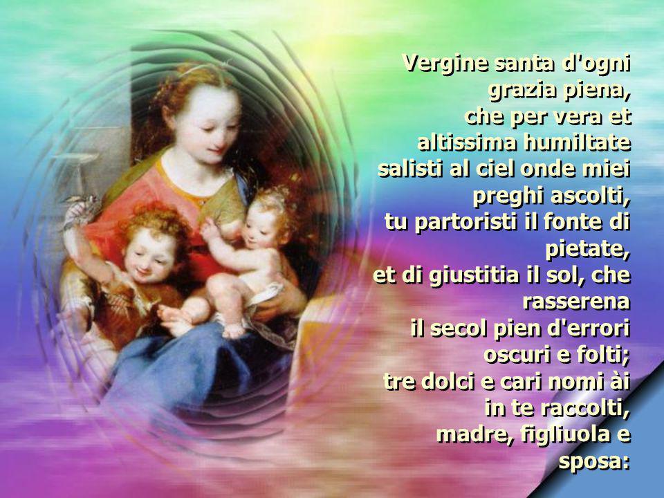 e fra tutt i terreni altri soggiorni sola tu fosti eletta, Vergine benedetta, che l pianto d Eva in allegrezza torni.