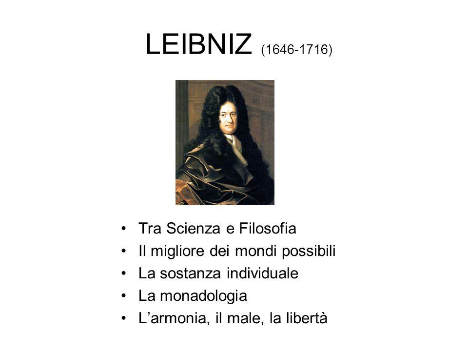LEIBNIZ (1646-1716) Tra Scienza e Filosofia Il migliore dei mondi possibili La sostanza individuale La monadologia L'armonia, il male, la libertà