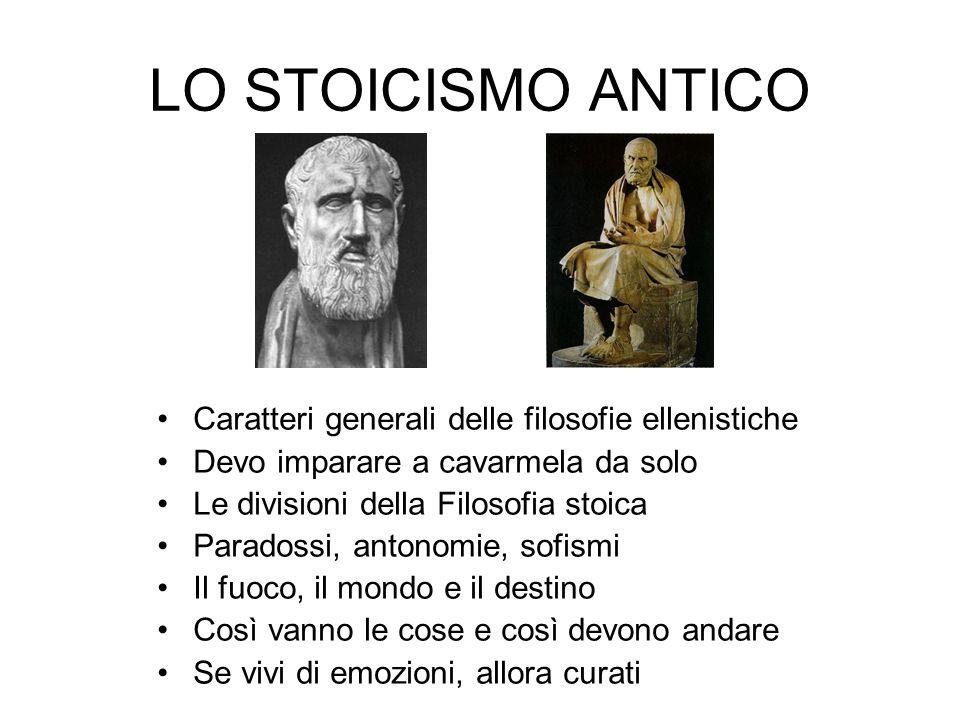 LO STOICISMO ANTICO Caratteri generali delle filosofie ellenistiche Devo imparare a cavarmela da solo Le divisioni della Filosofia stoica Paradossi, a