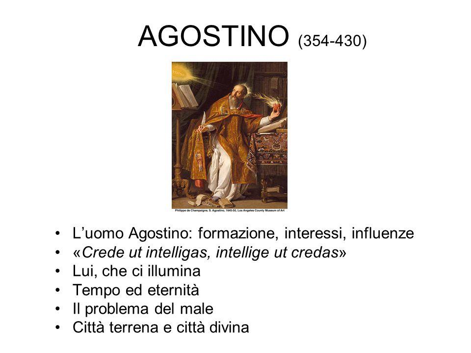 AGOSTINO (354-430) L'uomo Agostino: formazione, interessi, influenze «Crede ut intelligas, intellige ut credas» Lui, che ci illumina Tempo ed eternità