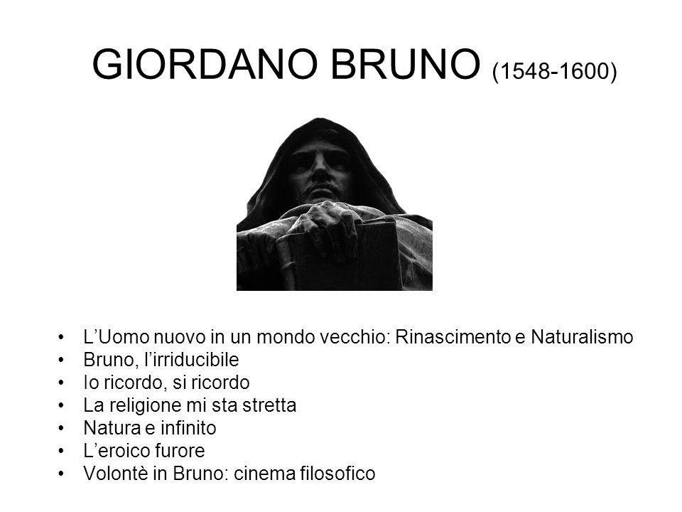 GIORDANO BRUNO (1548-1600) L'Uomo nuovo in un mondo vecchio: Rinascimento e Naturalismo Bruno, l'irriducibile Io ricordo, si ricordo La religione mi s