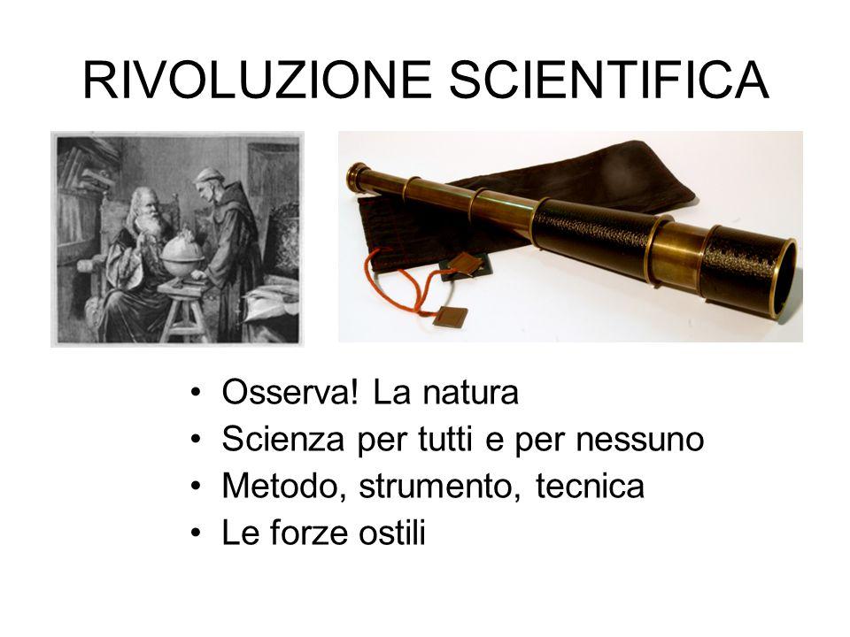 RIVOLUZIONE SCIENTIFICA Osserva! La natura Scienza per tutti e per nessuno Metodo, strumento, tecnica Le forze ostili